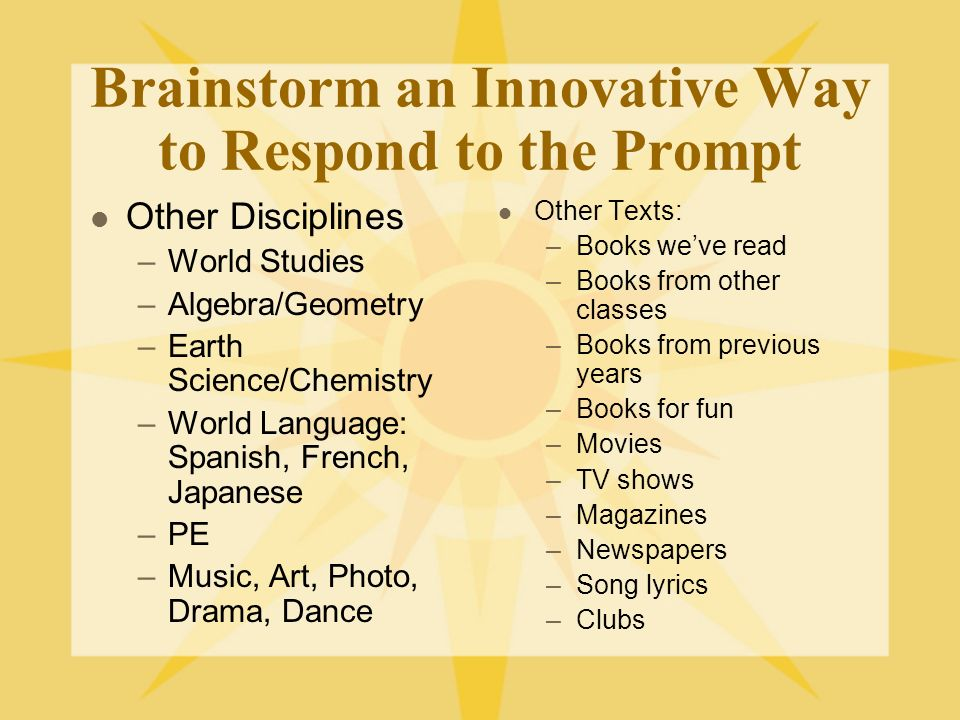 Brainstorm an Innovative Way to Respond to the Prompt Other Disciplines –World Studies –Algebra/Geometry –Earth Science/Chemistry –World Language: Spanish, French, Japanese –PE –Music, Art, Photo, Drama, Dance Other Texts: –Books weve read –Books from other classes –Books from previous years –Books for fun –Movies –TV shows –Magazines –Newspapers –Song lyrics –Clubs