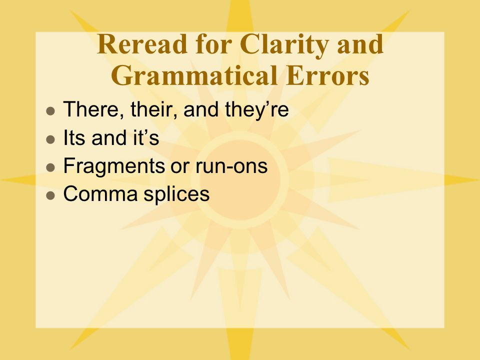 Reread for Clarity and Grammatical Errors There, their, and theyre Its and its Fragments or run-ons Comma splices