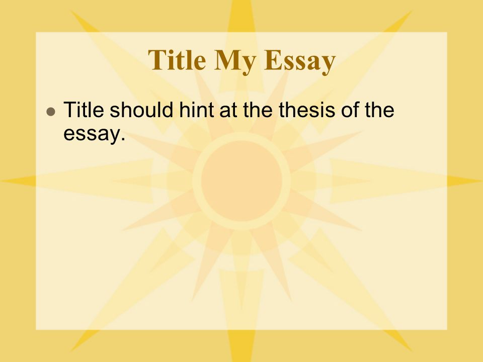 Title My Essay Title should hint at the thesis of the essay.
