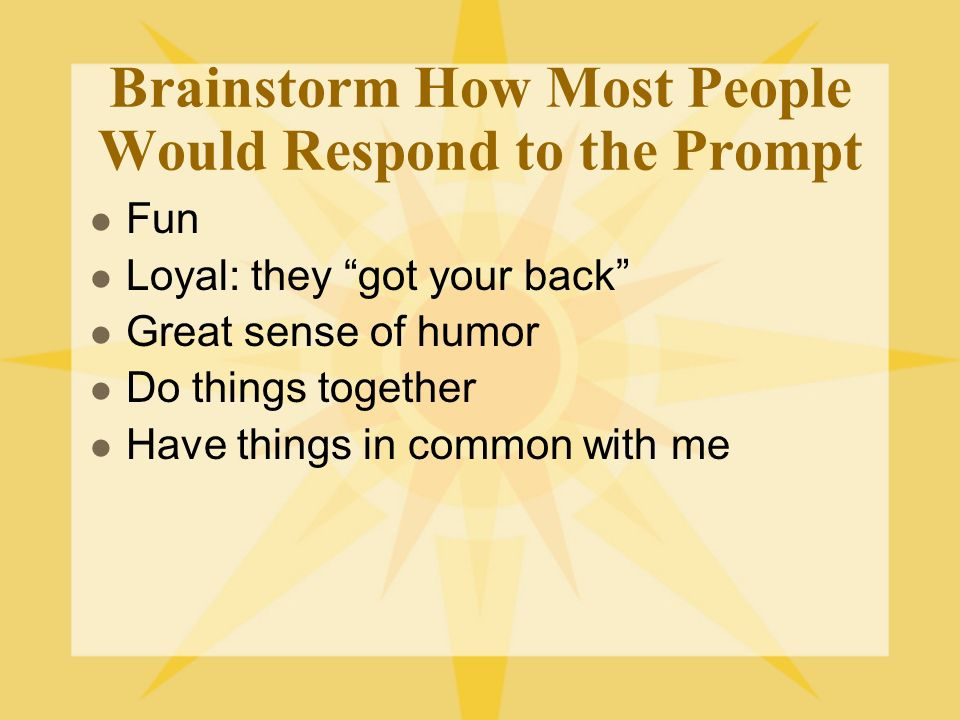 Brainstorm How Most People Would Respond to the Prompt Fun Loyal: they got your back Great sense of humor Do things together Have things in common with me