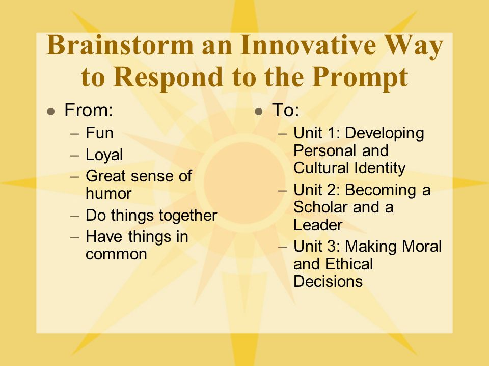 Brainstorm an Innovative Way to Respond to the Prompt From: –Fun –Loyal –Great sense of humor –Do things together –Have things in common To: –Unit 1: Developing Personal and Cultural Identity –Unit 2: Becoming a Scholar and a Leader –Unit 3: Making Moral and Ethical Decisions