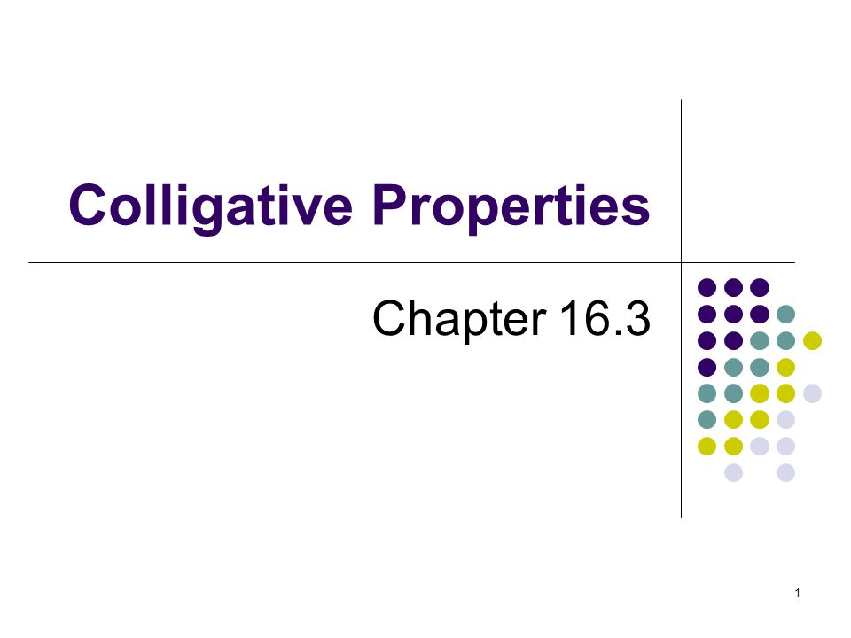 1 Colligative Properties Chapter 16.3