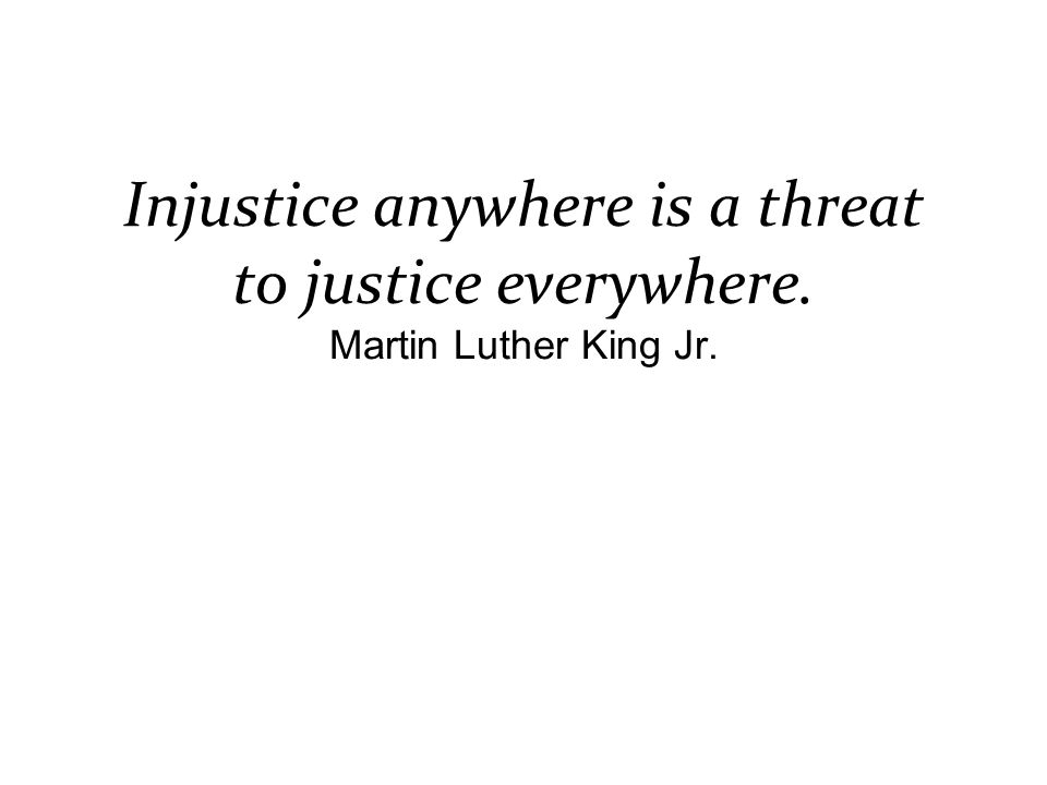 Injustice anywhere is a threat to justice everywhere. Martin Luther King Jr.