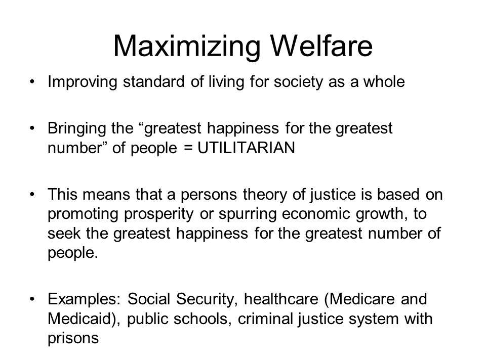 Maximizing Welfare Improving standard of living for society as a whole Bringing the greatest happiness for the greatest number of people = UTILITARIAN