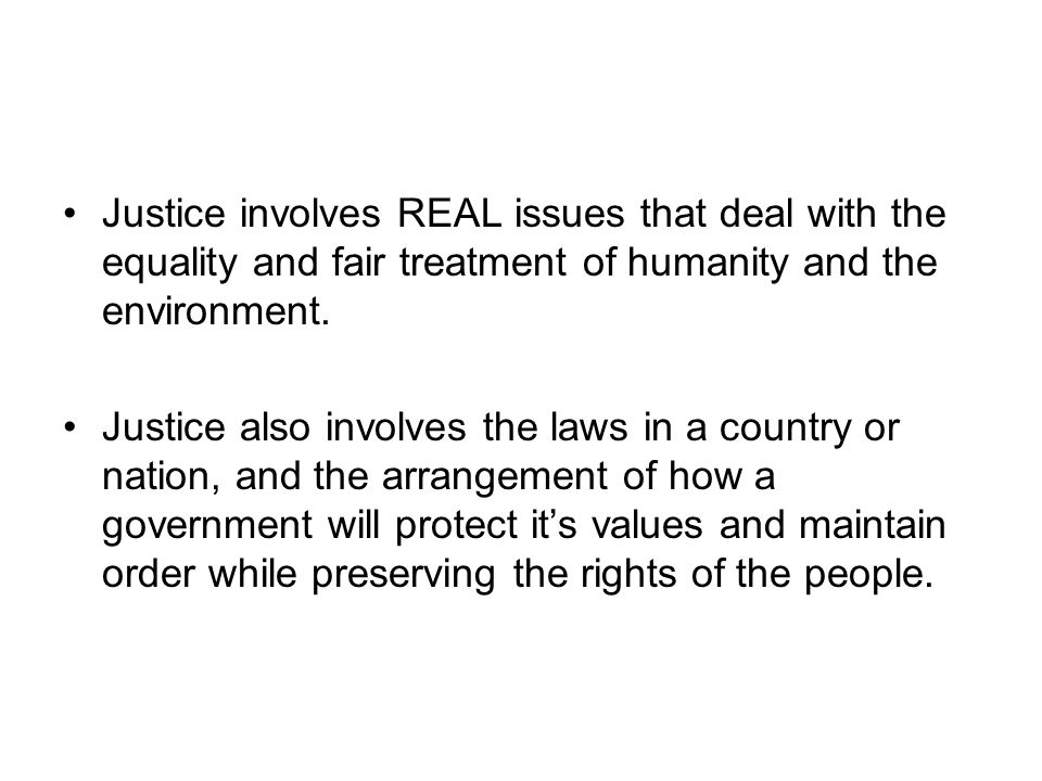 Justice involves REAL issues that deal with the equality and fair treatment of humanity and the environment. Justice also involves the laws in a count