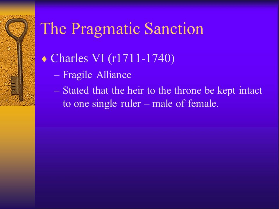 The Pragmatic Sanction Charles VI (r ) –Fragile Alliance –Stated that the heir to the throne be kept intact to one single ruler – male of female.