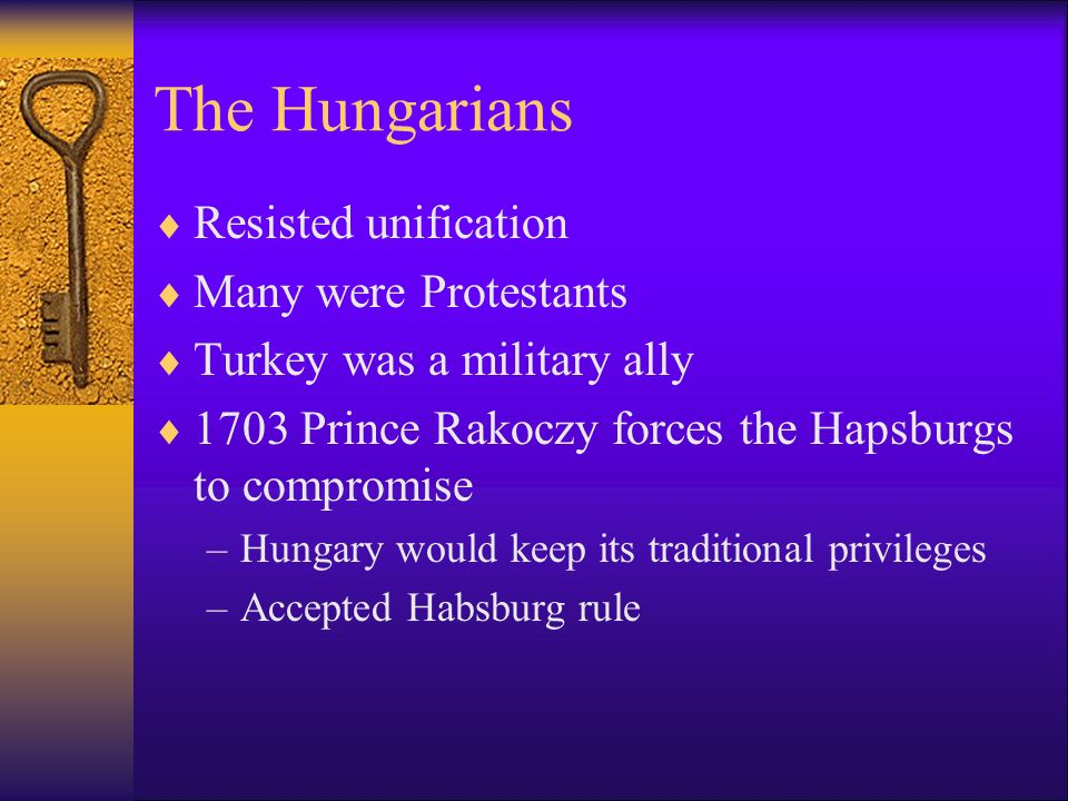The Hungarians Resisted unification Many were Protestants Turkey was a military ally 1703 Prince Rakoczy forces the Hapsburgs to compromise –Hungary would keep its traditional privileges –Accepted Habsburg rule