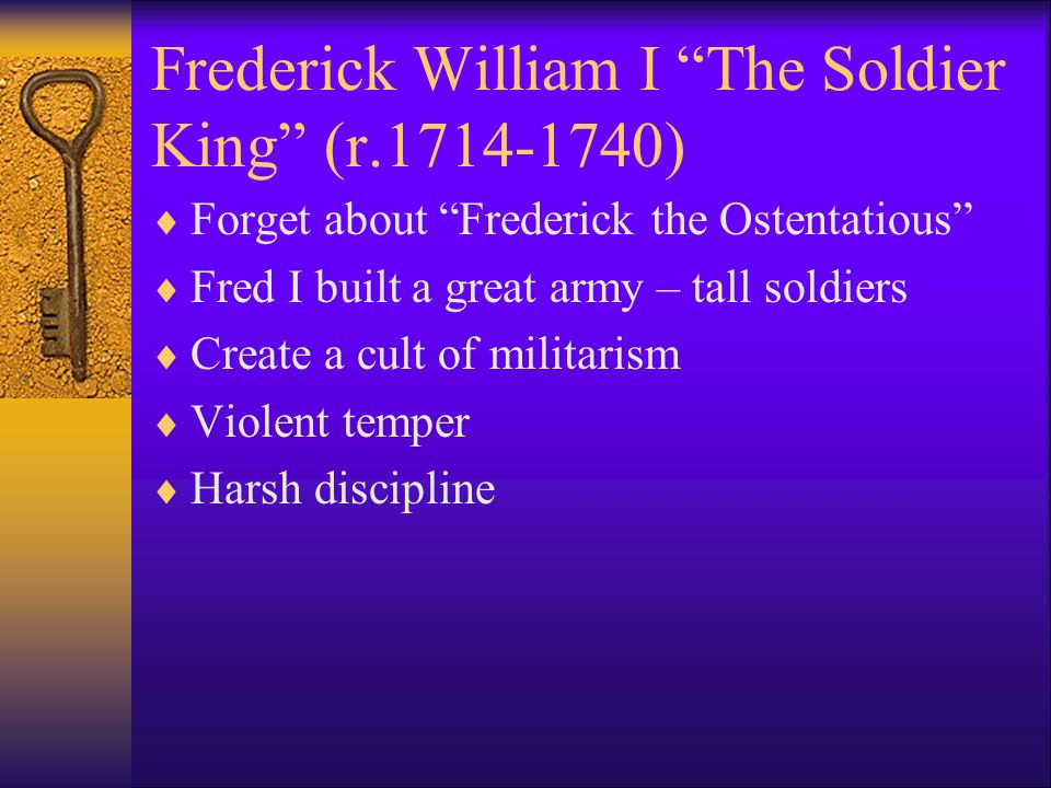 Frederick William I The Soldier King (r.1714-1740) Forget about Frederick the Ostentatious Fred I built a great army – tall soldiers Create a cult of militarism Violent temper Harsh discipline