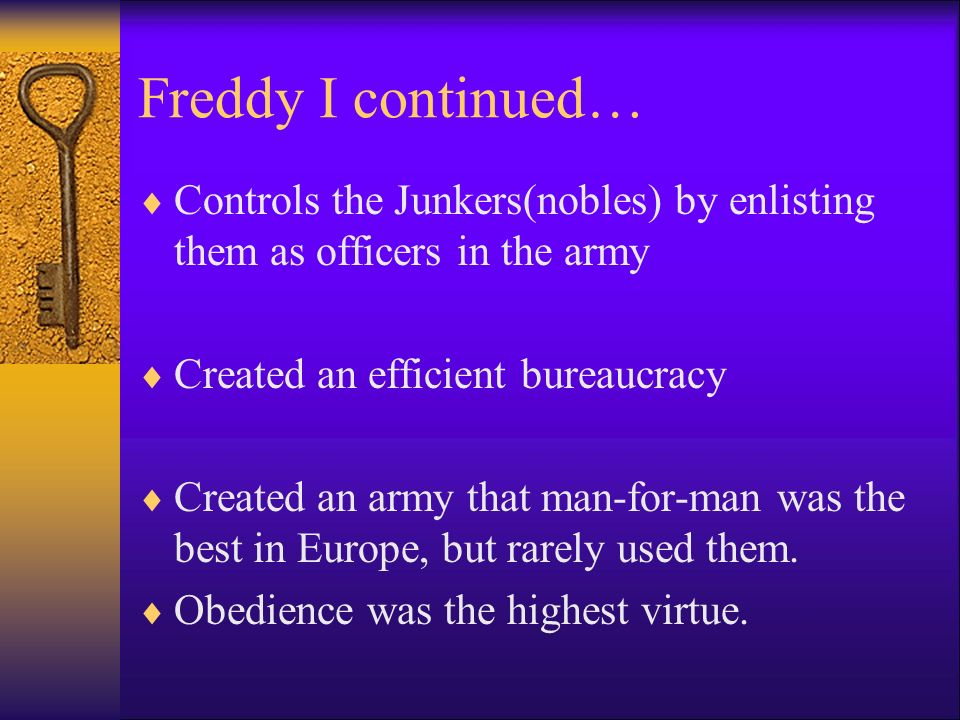 Freddy I continued… Controls the Junkers(nobles) by enlisting them as officers in the army Created an efficient bureaucracy Created an army that man-for-man was the best in Europe, but rarely used them.