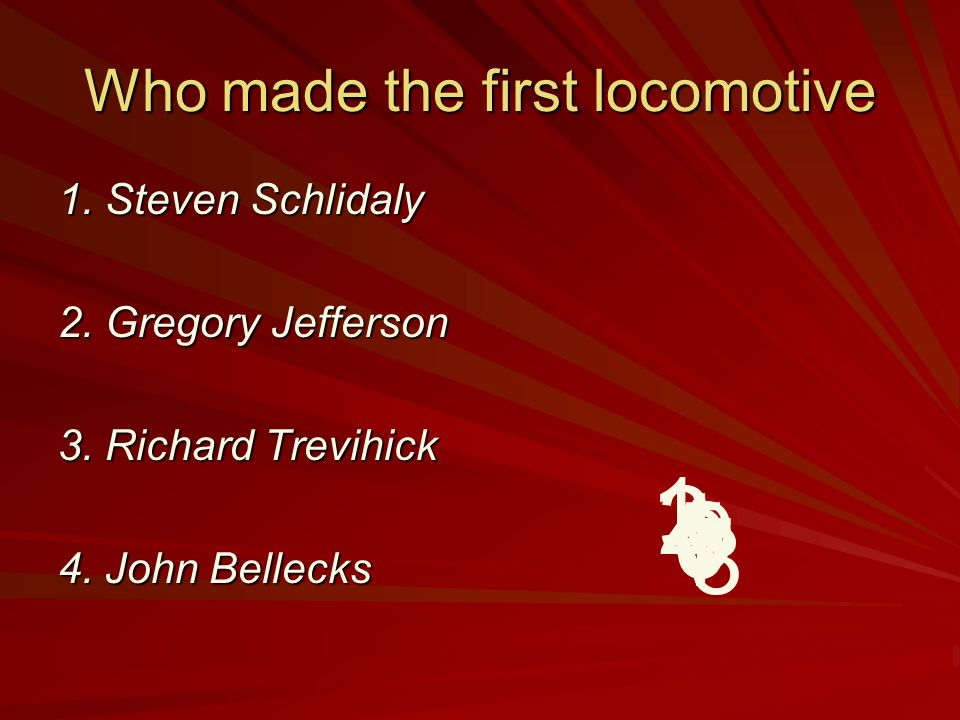 Who made the first locomotive 1.Steven Schlidaly 2.