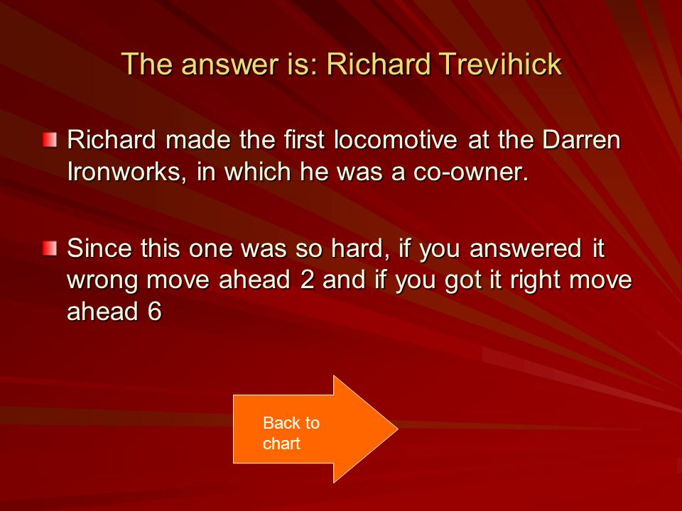 The answer is: Richard Trevihick Richard made the first locomotive at the Darren Ironworks, in which he was a co-owner.
