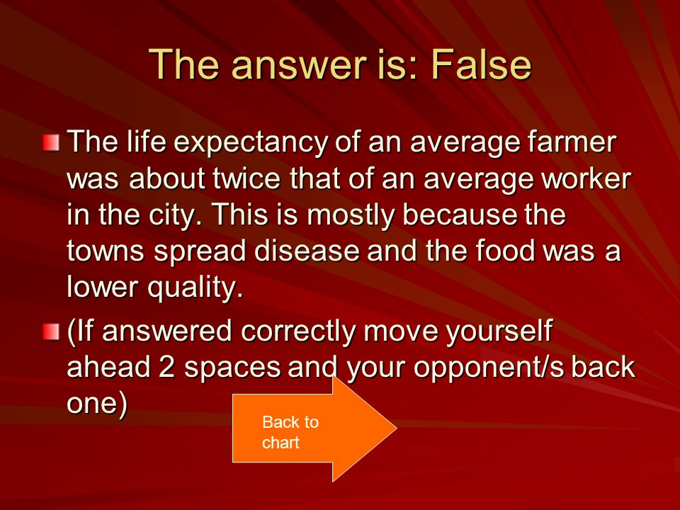 The answer is: False The life expectancy of an average farmer was about twice that of an average worker in the city. This is mostly because the towns