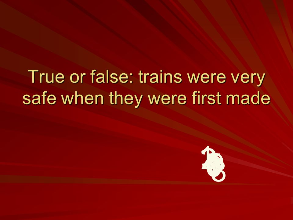 True or false: trains were very safe when they were first made 9 8 7 6 5 4 32 1
