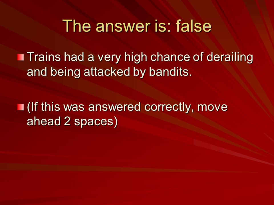 The answer is: false Trains had a very high chance of derailing and being attacked by bandits. (If this was answered correctly, move ahead 2 spaces)