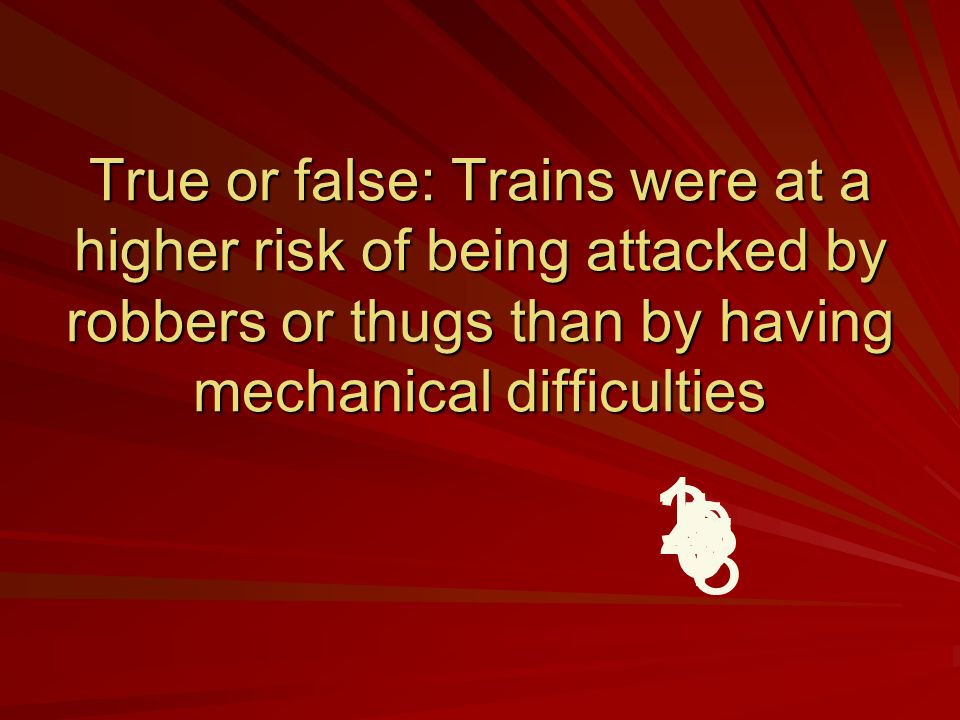 True or false: Trains were at a higher risk of being attacked by robbers or thugs than by having mechanical difficulties