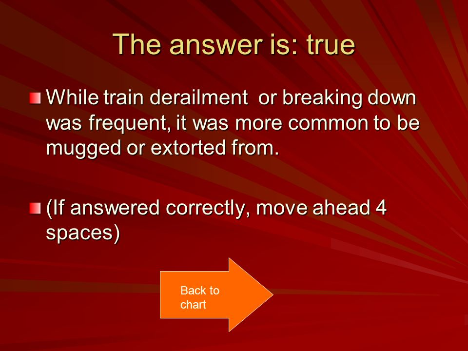 The answer is: true While train derailment or breaking down was frequent, it was more common to be mugged or extorted from.