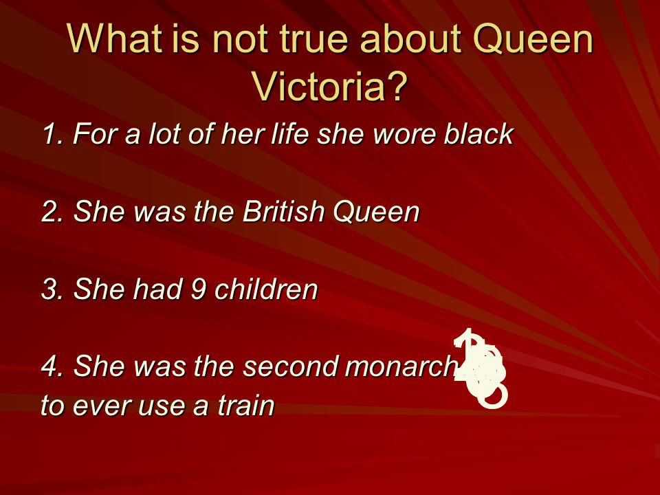 What is not true about Queen Victoria.1. For a lot of her life she wore black 2.