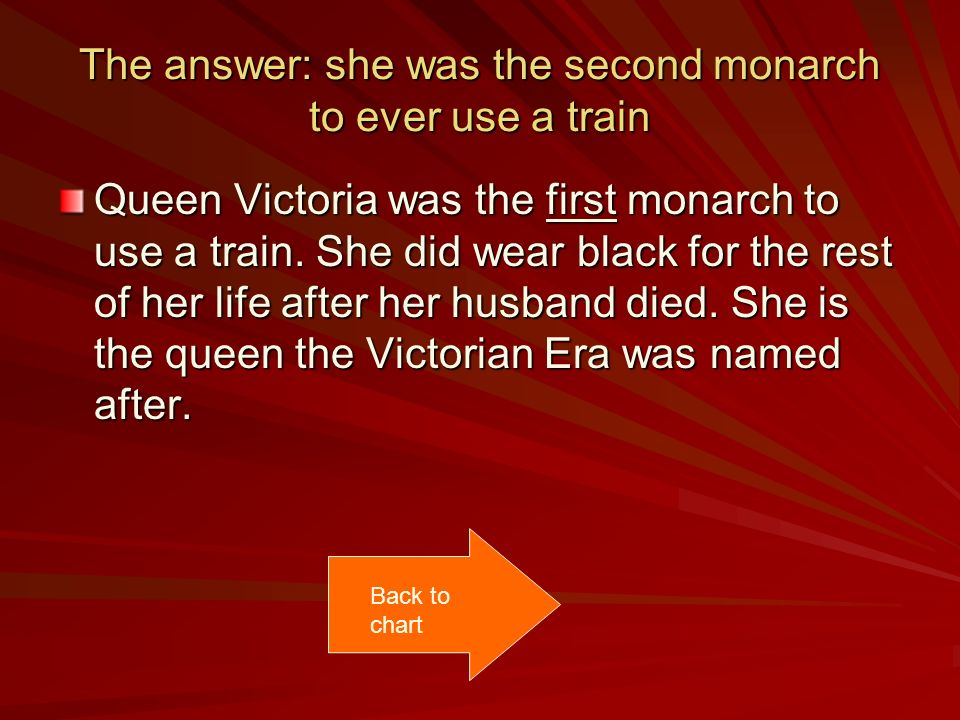 The answer: she was the second monarch to ever use a train Queen Victoria was the first monarch to use a train.