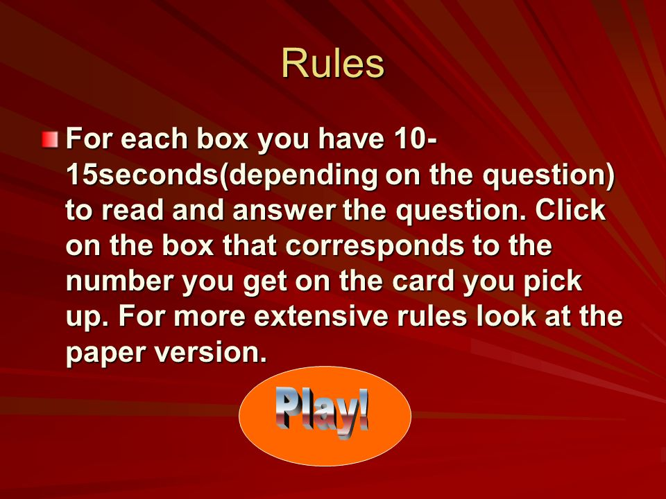 Rules For each box you have 10- 15seconds(depending on the question) to read and answer the question. Click on the box that corresponds to the number