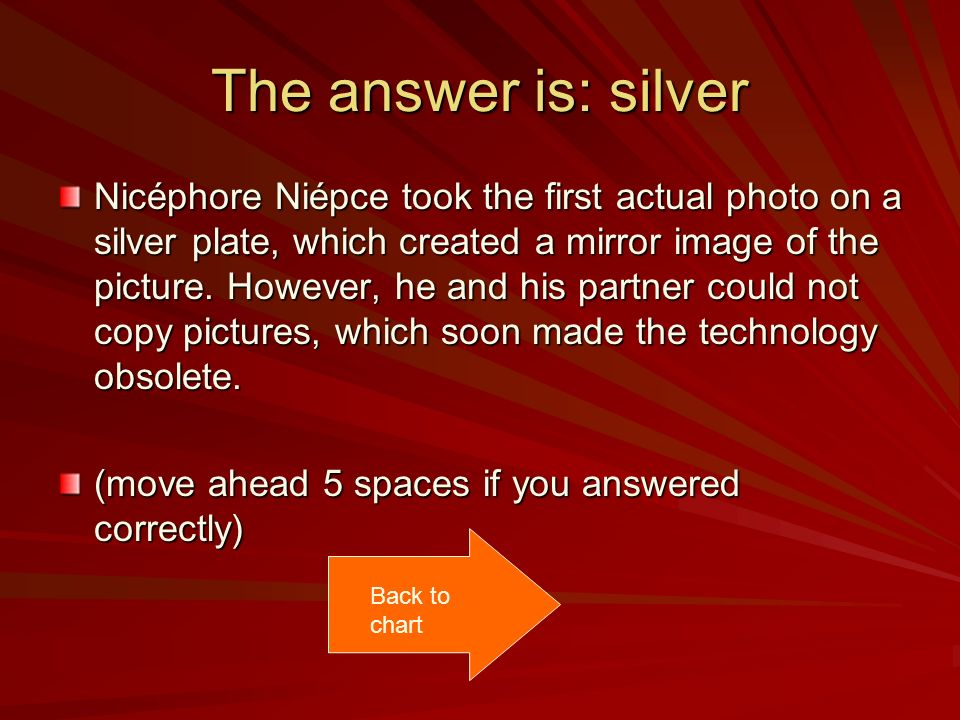 The answer is: silver Nicéphore Niépce took the first actual photo on a silver plate, which created a mirror image of the picture.