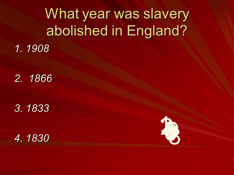 What year was slavery abolished in England 1. 1908 2. 1866 3. 1833 4. 1830 9 8 7 6 5 4 32 1