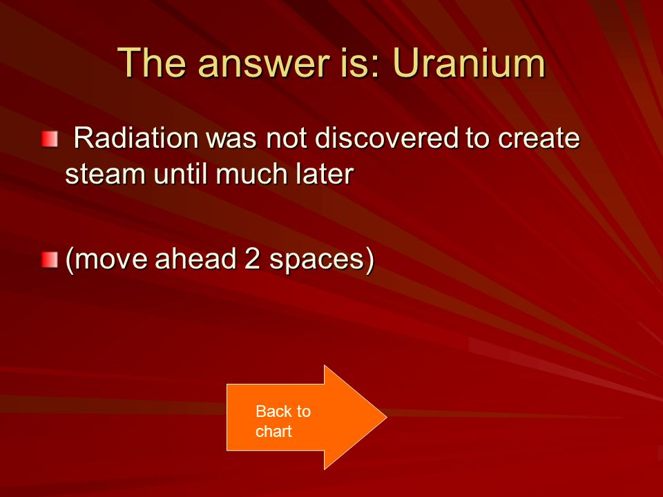 The answer is: Uranium Radiation was not discovered to create steam until much later Radiation was not discovered to create steam until much later (mo