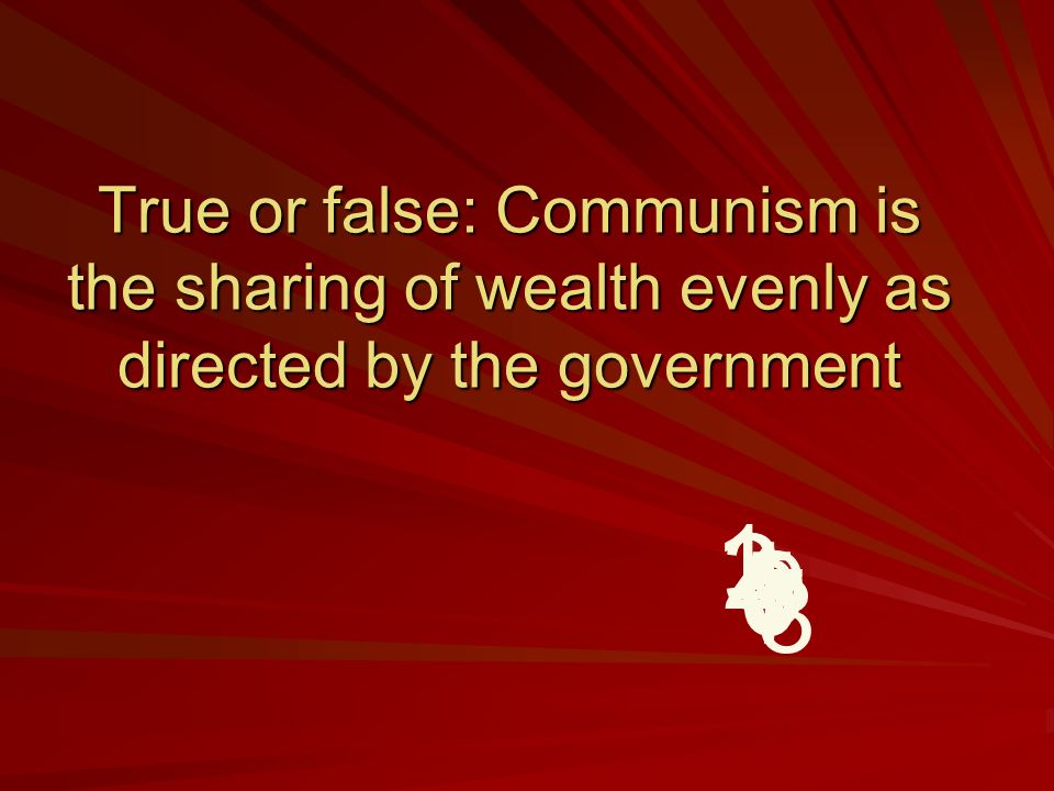 True or false: Communism is the sharing of wealth evenly as directed by the government 9 8 7 6 5 4 32 1