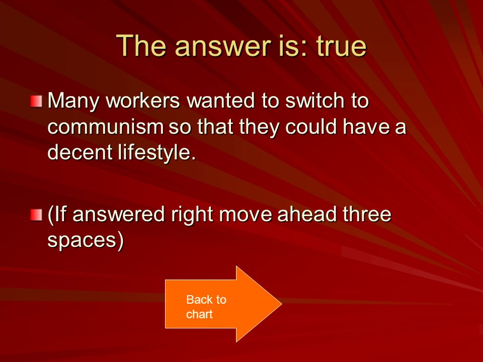The answer is: true Many workers wanted to switch to communism so that they could have a decent lifestyle.