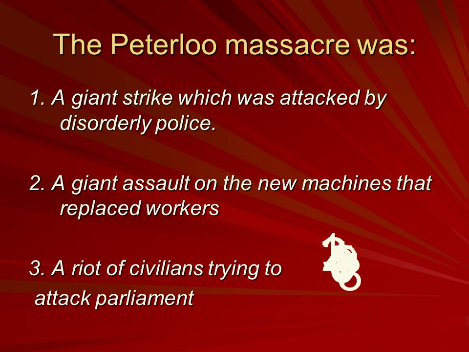 The Peterloo massacre was: 1.A giant strike which was attacked by disorderly police.