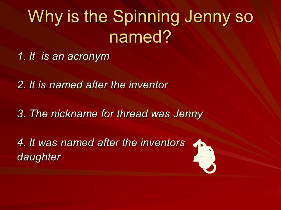 Why is the Spinning Jenny so named.1. It is an acronym 2.