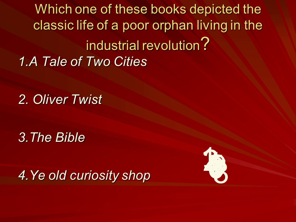 Which one of these books depicted the classic life of a poor orphan living in the industrial revolution ? 1.A Tale of Two Cities 2. Oliver Twist 3.The