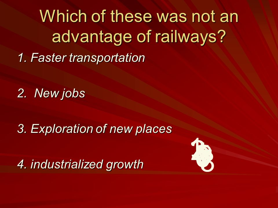 Which of these was not an advantage of railways? 1. Faster transportation 2. New jobs 3. Exploration of new places 4. industrialized growth 9 8 7 6 5