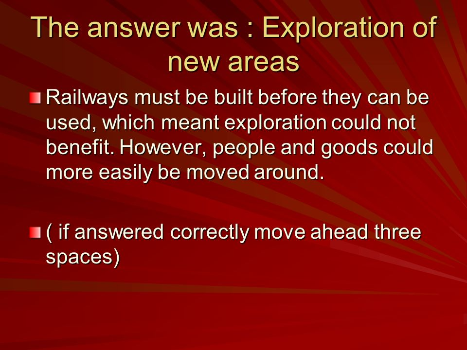 The answer was : Exploration of new areas Railways must be built before they can be used, which meant exploration could not benefit. However, people a