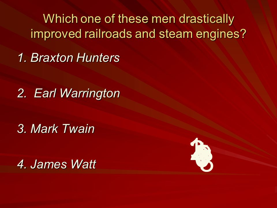 Which one of these men drastically improved railroads and steam engines? 1. Braxton Hunters 2. Earl Warrington 3. Mark Twain 4. James Watt 9 8 7 6 5 4