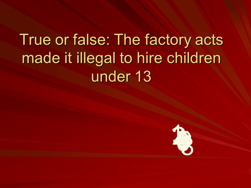 True or false: The factory acts made it illegal to hire children under 13 9 8 7 6 5 4 32 1