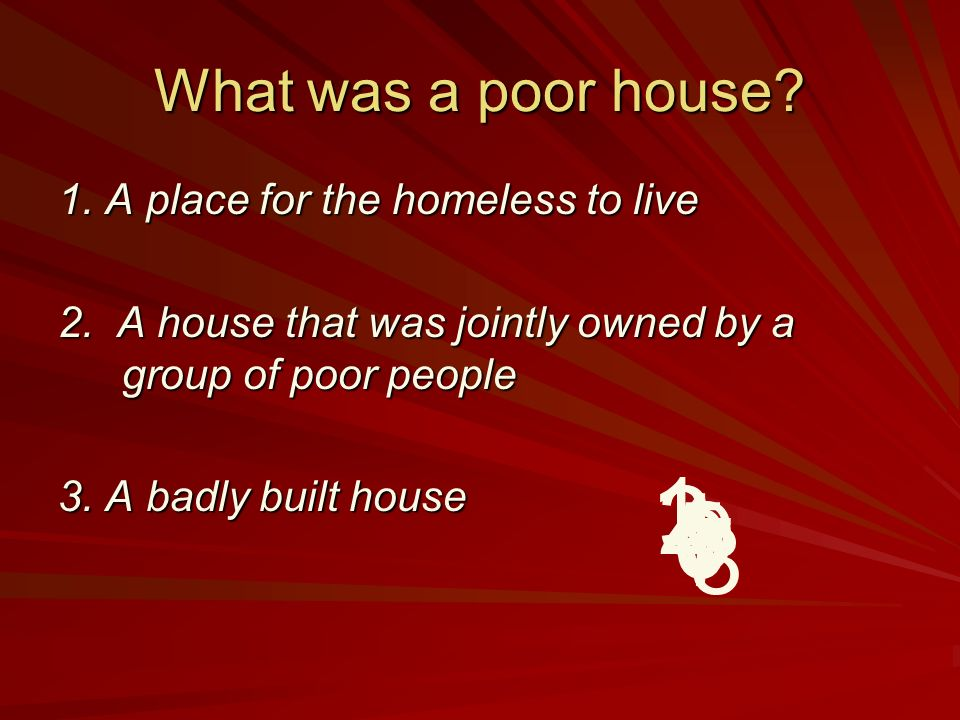 What was a poor house.1. A place for the homeless to live 2.
