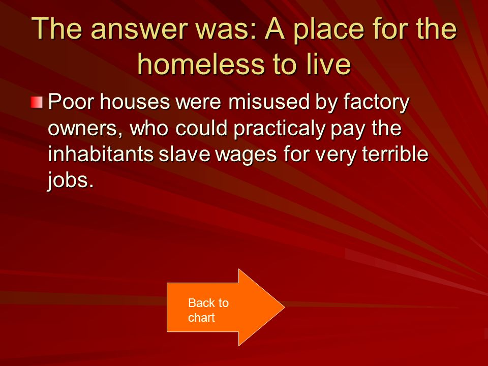 The answer was: A place for the homeless to live Poor houses were misused by factory owners, who could practicaly pay the inhabitants slave wages for very terrible jobs.