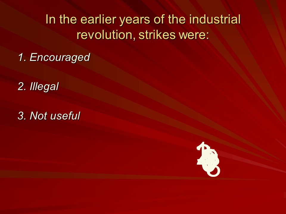 In the earlier years of the industrial revolution, strikes were: 1.
