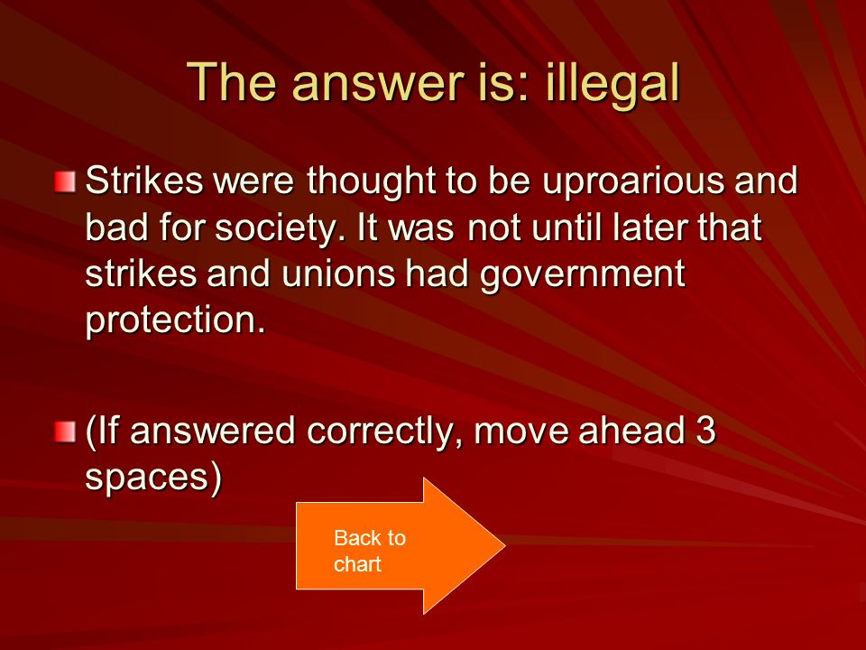 The answer is: illegal Strikes were thought to be uproarious and bad for society. It was not until later that strikes and unions had government protec