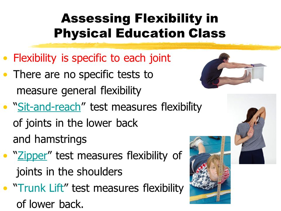 Assessing Flexibility in Physical Education Class Flexibility is specific to each joint There are no specific tests to measure general flexibility Sit