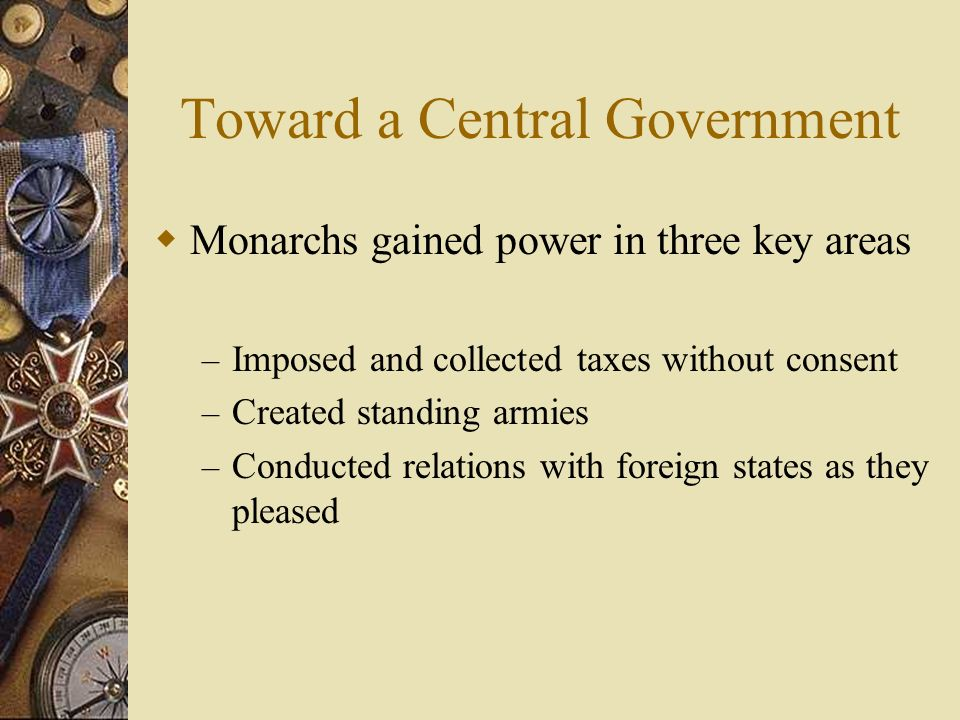 Toward a Central Government Monarchs gained power in three key areas – Imposed and collected taxes without consent – Created standing armies – Conduct