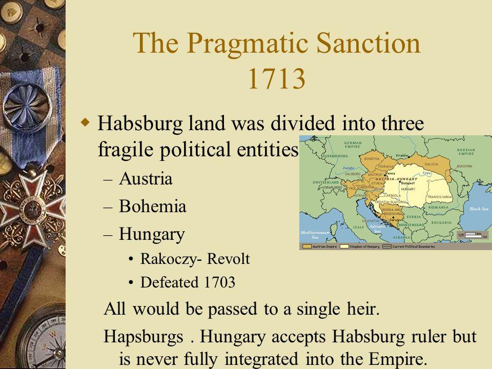 The Pragmatic Sanction 1713 Habsburg land was divided into three fragile political entities – Austria – Bohemia – Hungary Rakoczy- Revolt Defeated 170