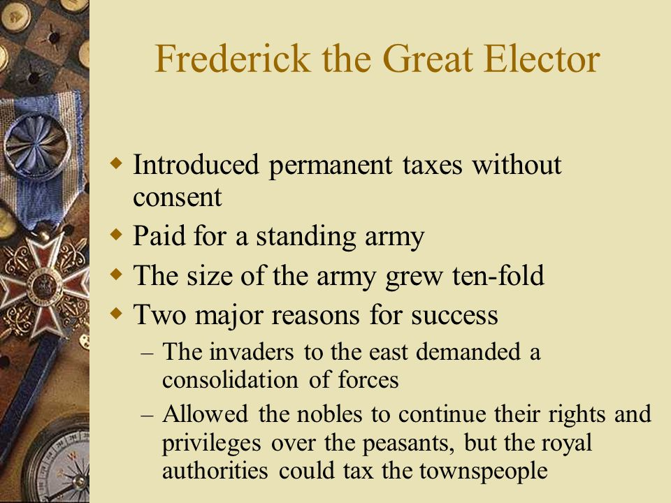 Frederick the Great Elector Introduced permanent taxes without consent Paid for a standing army The size of the army grew ten-fold Two major reasons f