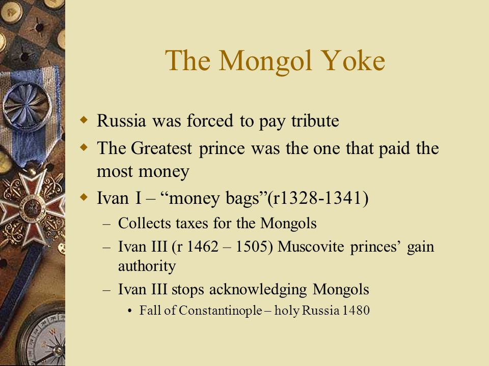 The Mongol Yoke Russia was forced to pay tribute The Greatest prince was the one that paid the most money Ivan I – money bags(r1328-1341) – Collects t