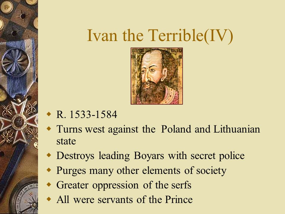 Ivan the Terrible(IV) R. 1533-1584 Turns west against the Poland and Lithuanian state Destroys leading Boyars with secret police Purges many other ele
