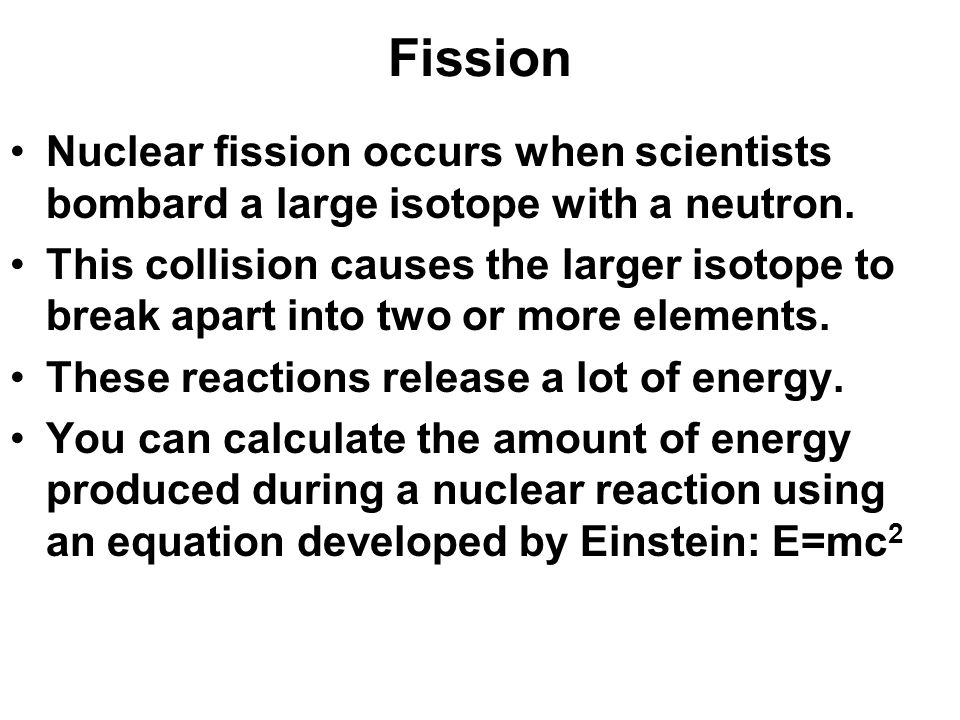 Fission Nuclear fission occurs when scientists bombard a large isotope with a neutron. This collision causes the larger isotope to break apart into tw
