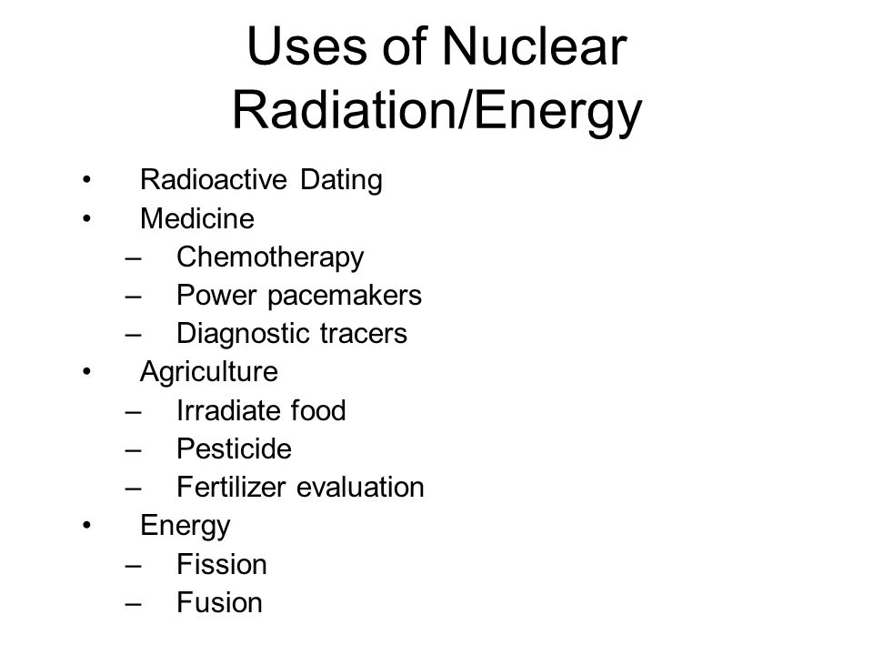 Uses of Nuclear Radiation/Energy Radioactive Dating Medicine –Chemotherapy –Power pacemakers –Diagnostic tracers Agriculture –Irradiate food –Pesticid