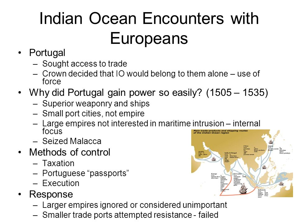 Indian Ocean Encounters with Europeans Portugal –Sought access to trade –Crown decided that IO would belong to them alone – use of force Why did Portu