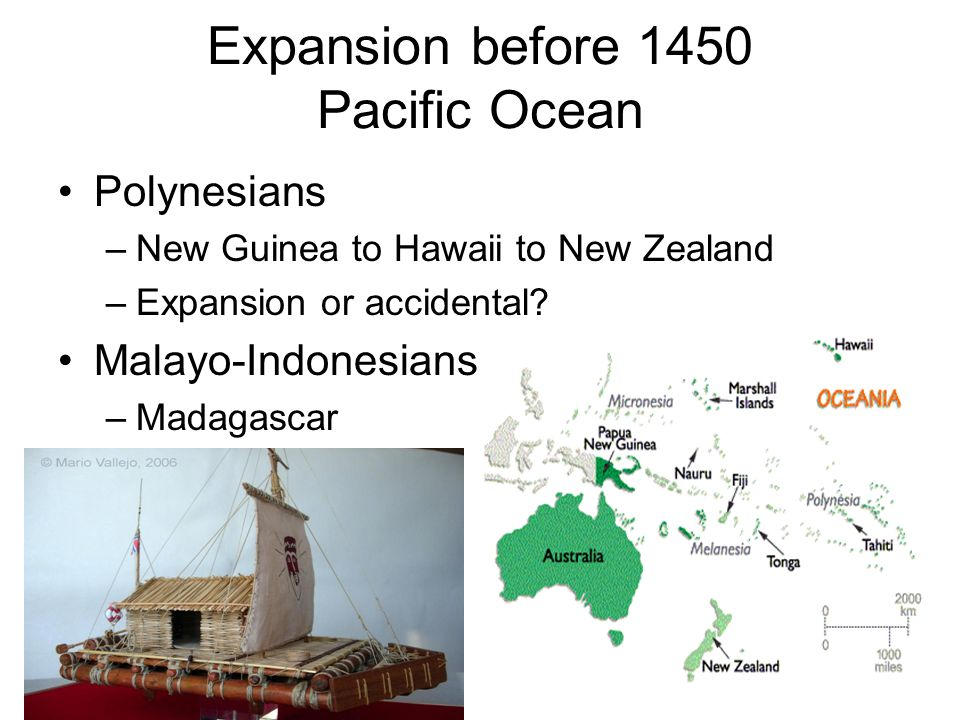 Expansion before 1450 Pacific Ocean Polynesians –New Guinea to Hawaii to New Zealand –Expansion or accidental? Malayo-Indonesians –Madagascar