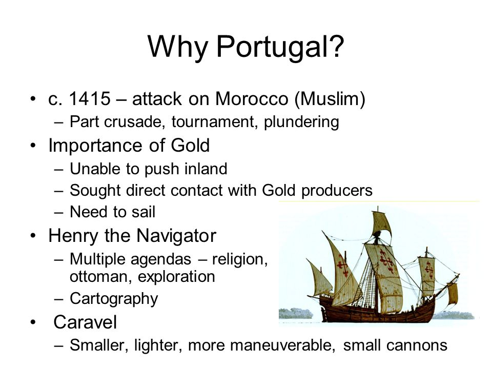 Why Portugal? c. 1415 – attack on Morocco (Muslim) –Part crusade, tournament, plundering Importance of Gold –Unable to push inland –Sought direct cont
